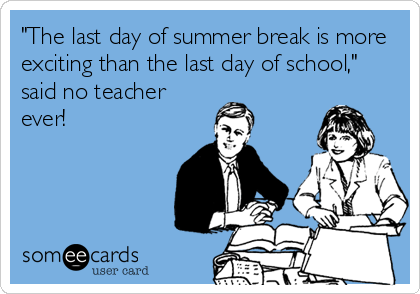"""The last day of summer break is more exciting than the last day of school,"" said no teacher ever!"