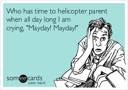 "Who has time to helicopter parent when all day long I am crying, ""Mayday! Mayday!"""