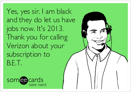 Yes, yes sir. I am black and they do let us have jobs now. It's 2013. Thank you for calling Verizon about your subscription to B.E.T.