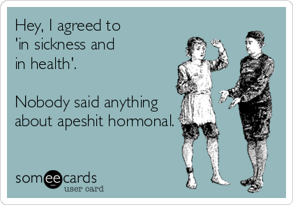Hey, I agreed to 'in sickness and in health'.  Nobody said anything about apeshit hormonal.