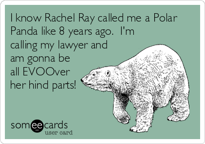 I know Rachel Ray called me a Polar Panda like 8 years ago.  I'm calling my lawyer and am gonna be all EVOOver her hind parts!