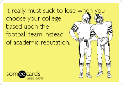 It really must suck to lose when you choose your college based upon the football team instead of academic reputation.