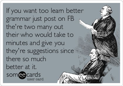 If you want too learn better grammar just post on FB the're two many out their who would take to minutes and give you they're suggestions since there so much better at it.