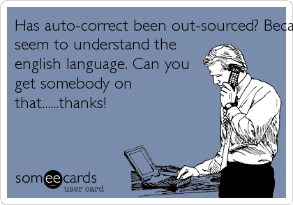 Has auto-correct been out-sourced? Because it doesn't