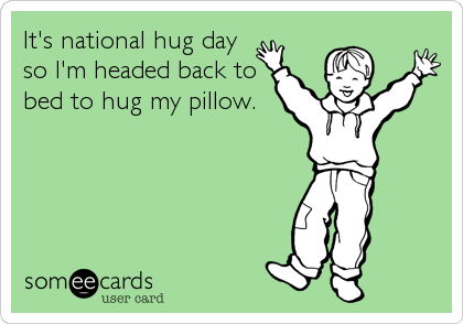 It's national hug day so I'm headed back to bed to hug my pillow.