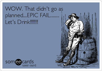 WOW. That didn't go as planned....EPIC FAIL......... Let's Drink!!!!!!!!