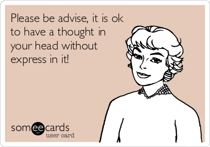 Please be advise, it is ok to have a thought in your head without express in it!