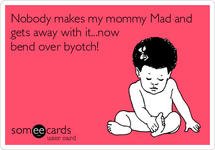 Nobody makes my mommy Mad and gets away with it...now bend over byotch!