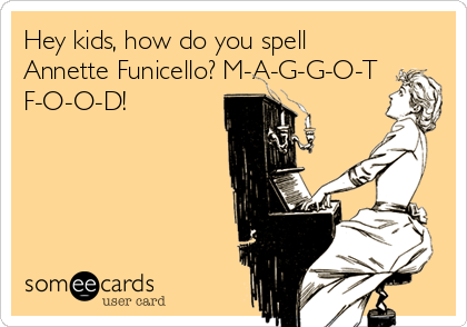 Hey kids, how do you spell Annette Funicello? M-A-G-G-O-T F-O-O-D!