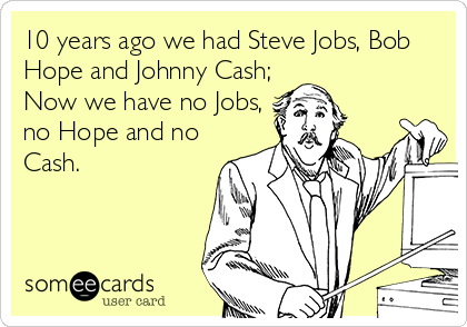 10 years ago we had Steve Jobs, Bob Hope and Johnny Cash; Now we have no Jobs, no Hope and no Cash.