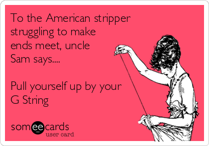 To the American stripper  struggling to make ends meet, uncle Sam says....  Pull yourself up by your G String
