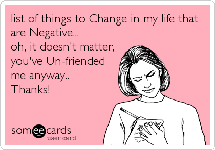 list of things to Change in my life that are Negative...  oh, it doesn't matter, you've Un-friended me anyway.. Thanks!