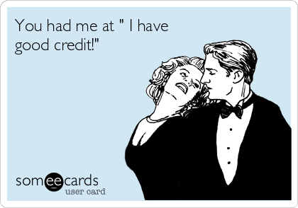 "You had me at "" I have good credit!"""