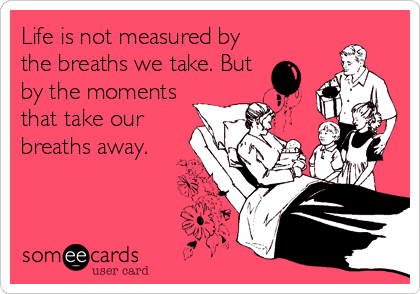 Life is not measured by the breaths we take. But by the moments that take our breaths away.