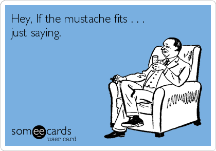 Hey, If the mustache fits . . . just saying.