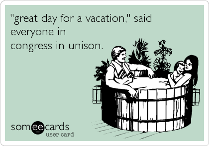 """""""great day for a vacation,"""" said everyone in congress in unison."""