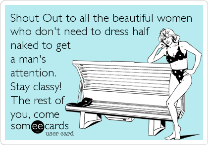 Shout Out to all the beautiful women who don't need to dress half naked to get a man's attention. Stay classy! The rest of you, come