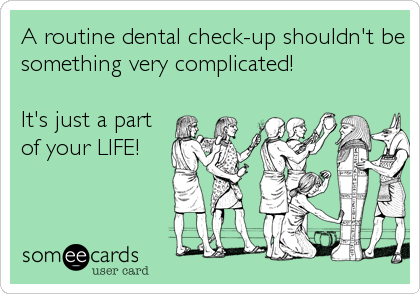 A routine dental check-up shouldn't be something very complicated!  It's just a part of your LIFE!