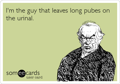 I'm the guy that leaves long pubes on the urinal.