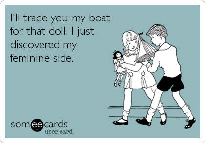 I'll trade you my boat for that doll. I just discovered my feminine side.