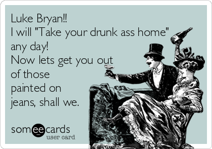 "Luke Bryan!! I will ""Take your drunk ass home"" any day!  Now lets get you out of those painted on jeans, shall we."