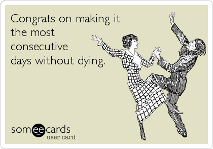 Congrats on making it the most consecutive days without dying.