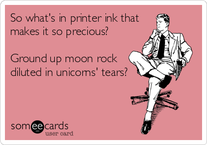 So what's in printer ink that makes it so precious?  Ground up moon rock diluted in unicorns' tears?