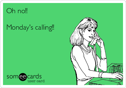 Oh no!!   Monday's calling!!