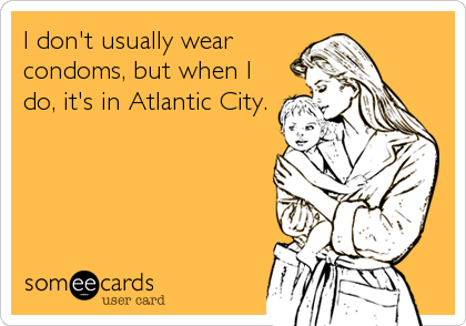 I don't usually wear condoms, but when I do, it's in Atlantic City.