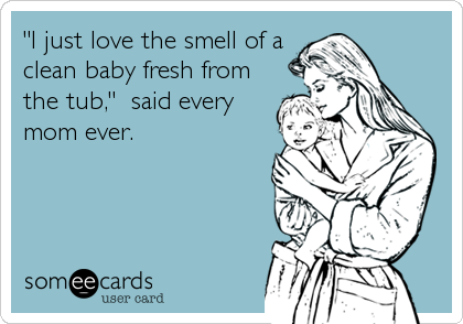 """""""I just love the smell of a clean baby fresh from the tub,""""  said every mom ever."""