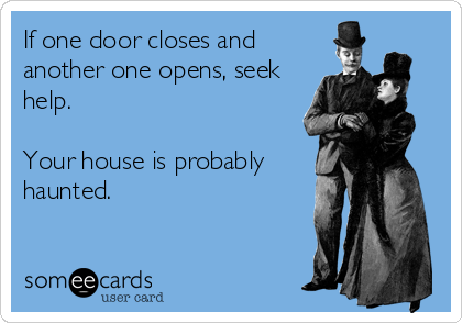 If one door closes and another one opens, seek help.  Your house is probably haunted.