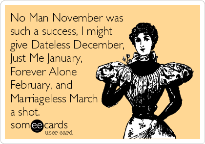 No Man November was such a success, I might give Dateless December, Just Me January, Forever Alone February, and Marriageless March a shot.