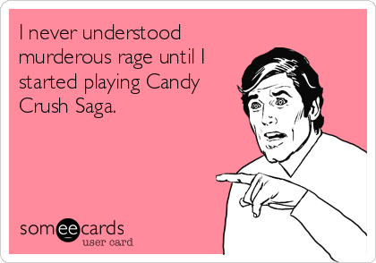 I never understood murderous rage until I started playing Candy Crush Saga.
