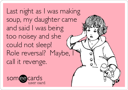 Last night as I was making soup, my daughter came and said I was being too noisey and she could not sleep!  Role reversal?  Maybe, I call it revenge.