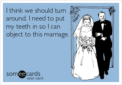 I think we should turn around. I need to put my teeth in so I can object to this marriage.