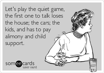 Let's play the quiet game, the first one to talk loses the house; the cars; the kids, and has to pay alimony and child support.