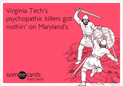 Virginia Tech's  psychopathic killers got nothin' on Maryland's.