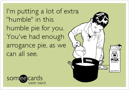 "I'm putting a lot of extra ""humble"" in this humble pie for you. You've had enough arrogance pie, as we can all see."