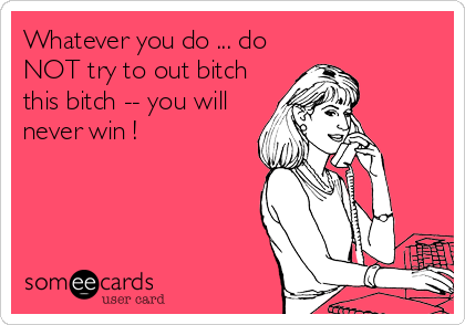 Whatever you do ... do NOT try to out bitch this bitch -- you will never win !