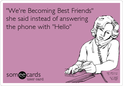 """We're Becoming Best Friends"" she said instead of answering the phone with ""Hello"""