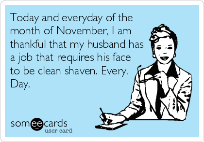 Today and everyday of the month of November, I am thankful that my husband has a job that requires his face to be clean shaven. Every. Day.