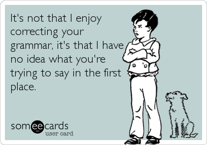 It's not that I enjoy correcting your grammar, it's that I have no idea what you're trying to say in the first place.
