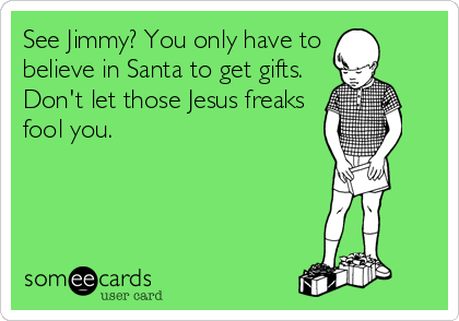 See Jimmy? You only have to believe in Santa to get gifts. Don't let those Jesus freaks fool you.