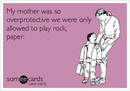 My mother was so overprotective we were only allowed to play rock, paper.