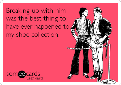 Breaking up with him was the best thing to have ever happened to my shoe collection.