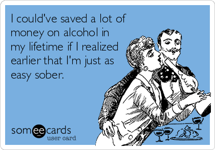 I could've saved a lot of money on alcohol in my lifetime if I realized earlier that I'm just as easy sober.
