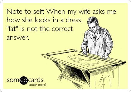 """Note to self: When my wife asks me how she looks in a dress,  """"fat"""" is not the correct answer."""
