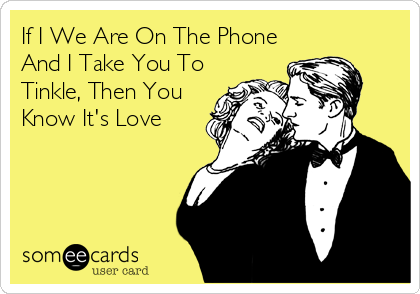 If I We Are On The Phone And I Take You To Tinkle, Then You Know It's Love