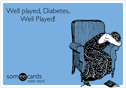 Well played, Diabetes..        Well Played!