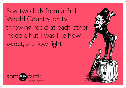 Saw two kids from a 3rd World Country on tv throwing rocks at each other inside a hut I was like how  sweet, a pillow fight